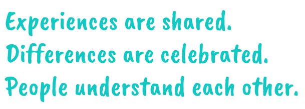 Experiences are shared. Differences are celebrated. People understand each other.